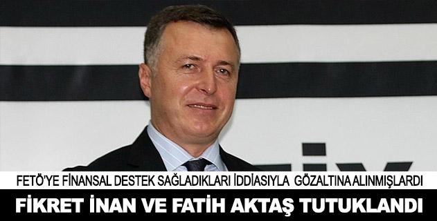 Fikret İnan ile Fatih Aktaş tutuklandı