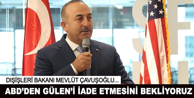 Dışişleri Bakanı: ABDden Güleni iade etmesini bekliyoruz