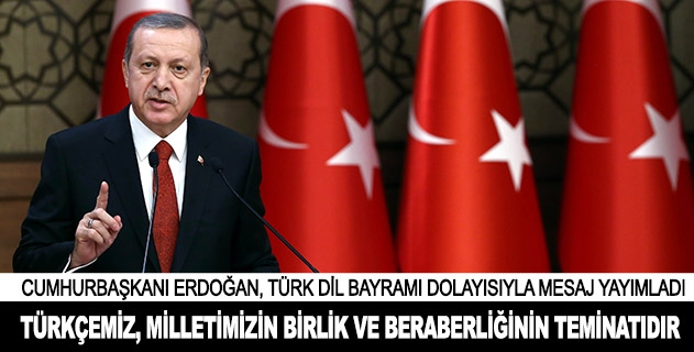 Türkçemiz, milletimizin birlik ve beraberliğinin teminatıdır