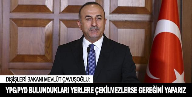 YPG/PYD bulundukları yerlere çekilmezlerse gereğini yaparız