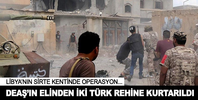 Sirtede DEAŞın elinden iki Türk rehine kurtarıldı