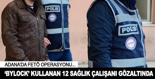 Adanada ByLock kullanan 12 sağlık çalışanı gözaltına alındı