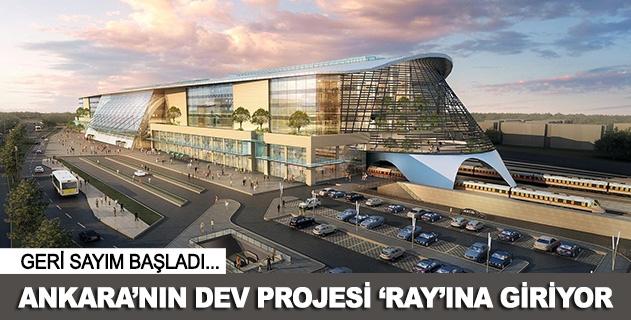 Ankaranın dev projesi rayına giriyor