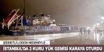 İstanbulda 2 kuru yük gemisi karaya oturdu
