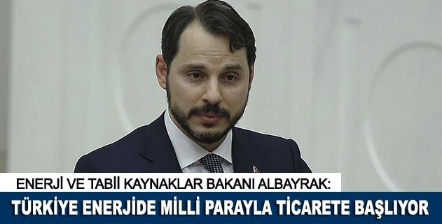 """""""Türkiye enerjide milli parayla ticarete başlıyor"""""""