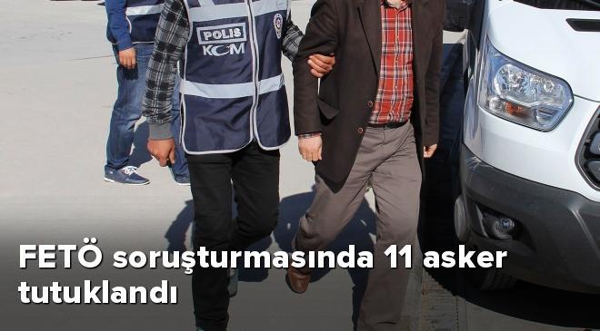 FETÖ soruşturmasında 11 asker tutuklandı