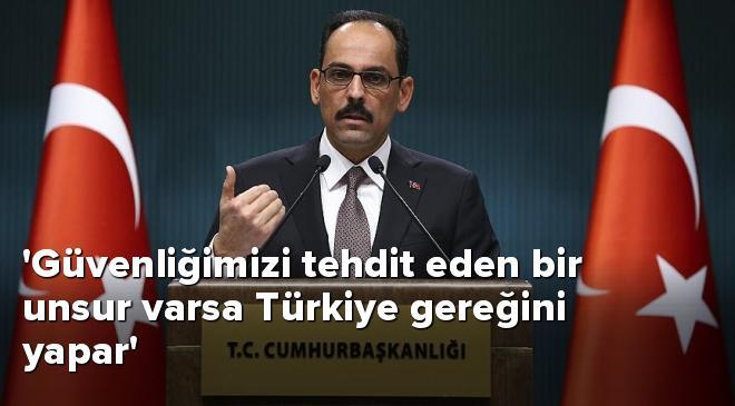 Ulusal güvenliğimizi tehdit eden bir unsur varsa Türkiye gereğini yapar