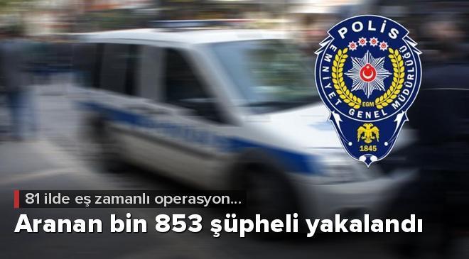 Ülke genelinde yapılan operasyonlarda aranan bin 853 şüpheli yakalandı