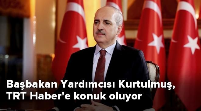 Başbakan Yardımcısı Kurtulmuş, TRT Habere konuk oluyor