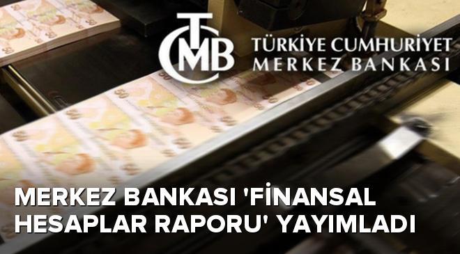 Merkez Bankası Finansal Hesaplar Raporu yayımladı